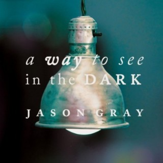 Jason Gray – A Way to See in the Dark