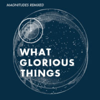 What Glorious Things – Magnitudes Remixed