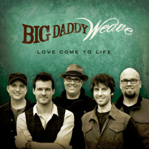 Big Daddy Weave – Love Come To Life
