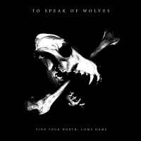 To Speak of Wolves – Find Your Worth, Come Home