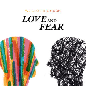 We Shot The Moon &#8211; Love and Fear