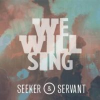 Seeker &amp; Servant &#8211; We Will Sing