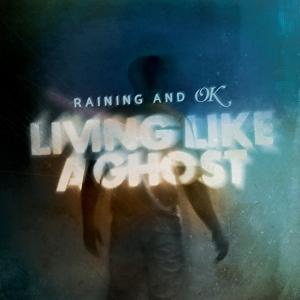 Raining And OK – Living Like A Ghost